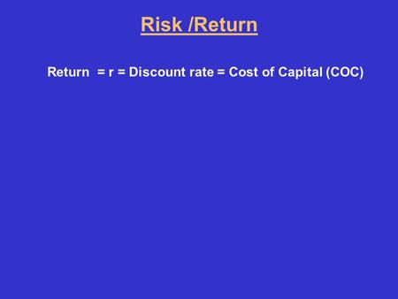 Risk /Return Return = r = Discount rate = Cost of Capital (COC)