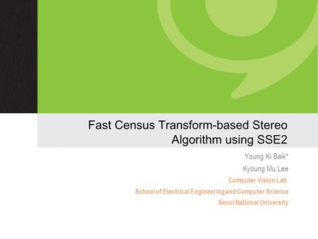 Fast Census Transform-based Stereo Algorithm using SSE2 Young Ki Baik* Kyoung Mu Lee Computer Vision Lab. School of Electrical Engineering and Computer.