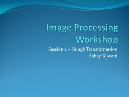 Session 2 – Hough Transformation Ashay Tejwani. Video Processing In the last session we saw that an image can be represented by an array of RGB values.