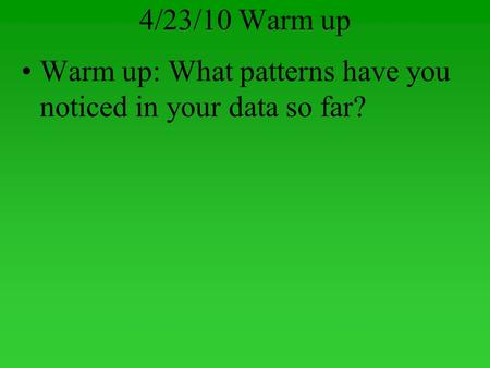 4/23/10 Warm up Warm up: What patterns have you noticed in your data so far?