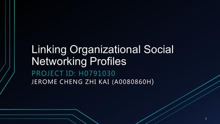 Linking Organizational Social Networking Profiles PROJECT ID: H0791030 JEROME CHENG ZHI KAI (A0080860H ) 1.