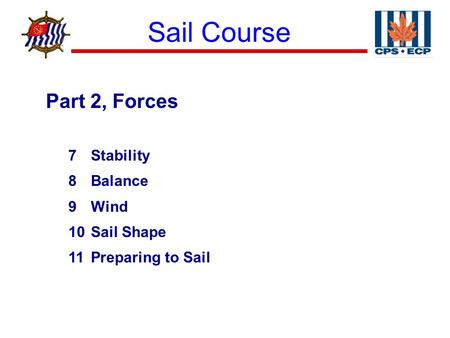 Sail Course ® Part 2, Forces 7Stability 8Balance 9Wind 10Sail Shape 11Preparing to Sail.