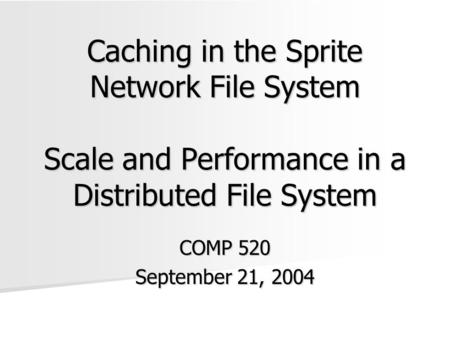 Caching in the Sprite Network File System Scale and Performance in a Distributed File System COMP 520 September 21, 2004.