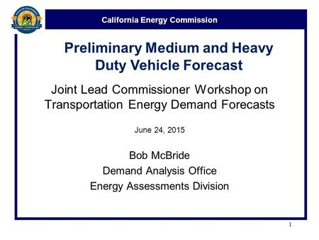 California Energy Commission Joint Lead Commissioner Workshop on Transportation Energy Demand Forecasts June 24, 2015 Bob McBride Demand Analysis Office.