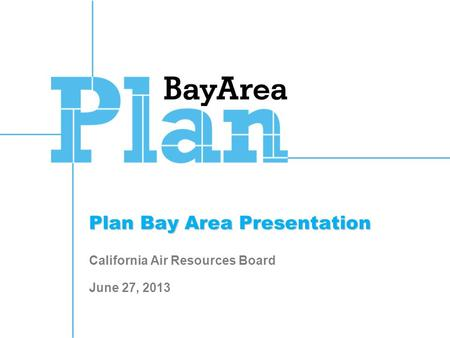 Plan Bay Area Presentation Plan Bay Area Presentation California Air Resources Board June 27, 2013.