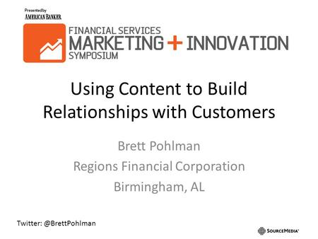Using Content to Build Relationships with Customers Brett Pohlman Regions Financial Corporation Birmingham, AL