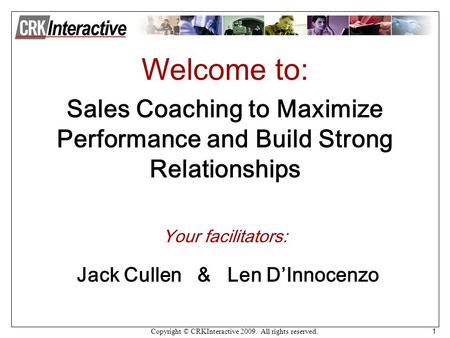 Copyright © CRKInteractive 2009. All rights reserved. 1 Welcome to: Sales Coaching to Maximize Performance and Build Strong Relationships Your facilitators: