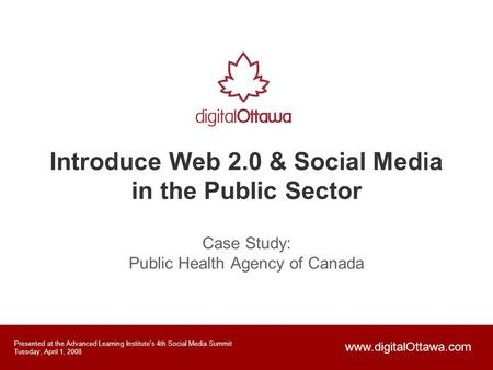 Introduce Web 2.0 & Social Media in the Public Sector Case Study: Public Health Agency of Canada Presented at the Advanced Learning Institute's 4th Social.