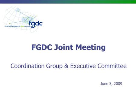 FGDC Joint Meeting Coordination Group & Executive Committee June 3, 2009.
