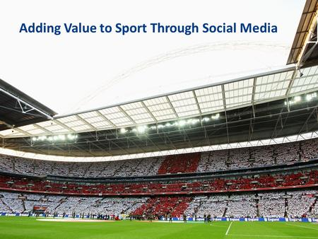 Adding Value to Sport Through Social Media. Welcome Introductions Setting the scene England Football Team Nottingham Trent University University of Brighton.