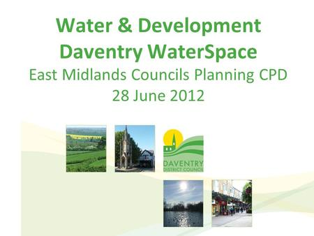 Water & Development Daventry WaterSpace East Midlands Councils Planning CPD 28 June 2012.