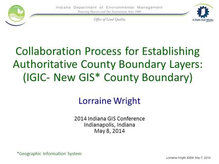 Collaboration Process for Establishing Authoritative County Boundary Layers: (IGIC- New GIS* County Boundary) Lorraine Wright 2014 Indiana GIS Conference.