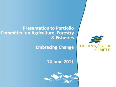 Presentation to Portfolio Committee on Agriculture, Forestry & Fisheries Embracing Change 14 June 2011.