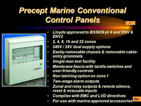Precept Marine Conventional Control Panels Lloyds approved to BS5839 pt 4 and ENV & ENV2 2, 4, 8, 16 and 32 zones 240V / 24V dual supply options Easily-removable.