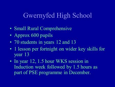 Gwernyfed High School Small Rural Comprehensive Approx 600 pupils 70 students in years 12 and 13 1 lesson per fortnight on wider key skills for year 13.