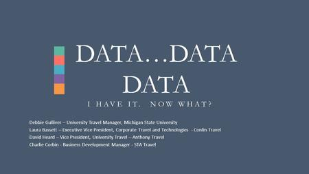 I HAVE IT. NOW WHAT? DATA…DATA DATA Debbie Gulliver – University Travel Manager, Michigan State University Laura Bassett – Executive Vice President, Corporate.