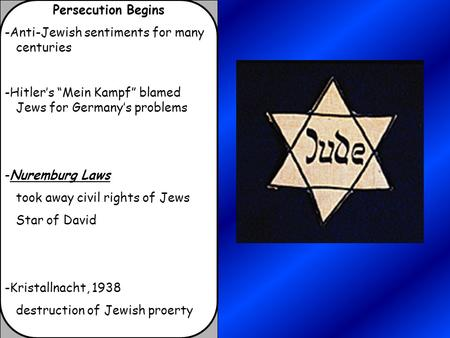 "Persecution Begins -Anti-Jewish sentiments for many centuries -Hitler's ""Mein Kampf"" blamed Jews for Germany's problems -Nuremburg Laws took away civil."