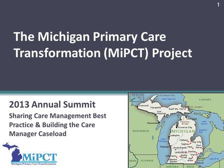 The Michigan Primary Care Transformation (MiPCT) Project 2013 Annual Summit Sharing Care Management Best Practice & Building the Care Manager Caseload.