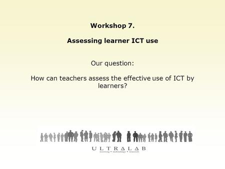 Workshop 7. Assessing learner ICT use Our question: How can teachers assess the effective use of ICT by learners?