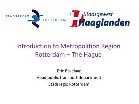 Introduction to Metropolition Region Rotterdam – The Hague Eric Bavelaar Head public transport department Stadsregio Rotterdam.