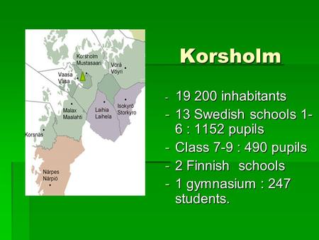 Korsholm Korsholm - 19 200 inhabitants -13 Swedish schools 1- 6 : 1152 pupils -Class 7-9 : 490 pupils -2 Finnish schools -1 gymnasium : 247 students.