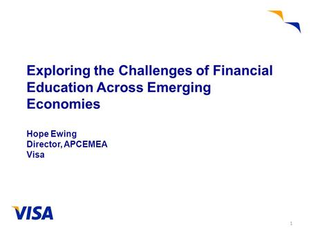 Exploring the Challenges of Financial Education Across Emerging Economies Hope Ewing Director, APCEMEA Visa 1.