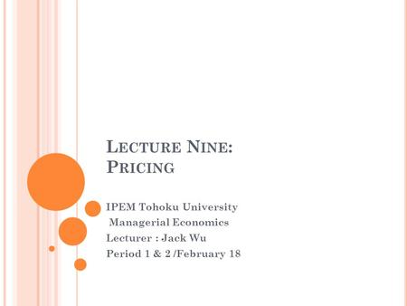 L ECTURE N INE : P RICING IPEM Tohoku University Managerial Economics Lecturer : Jack Wu Period 1 & 2 /February 18.