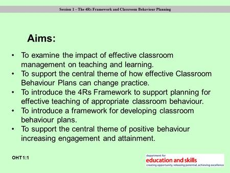 Aims: OHT 1:1 Session 1 – The 4Rs Framework and Classroom Behaviour Planning To examine the impact of effective classroom management on teaching and learning.