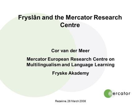 Rezekne, 26 March 2008 Fryslân and the Mercator Research Centre Cor van der Meer Mercator European Research Centre on Multilingualism and Language Learning.