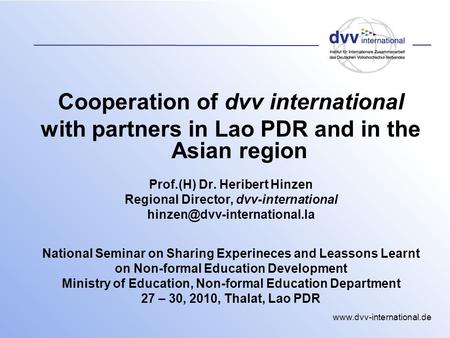 Www.dvv-international.de Cooperation of dvv international with partners in Lao PDR and in the Asian region Prof.(H) Dr. Heribert Hinzen Regional Director,