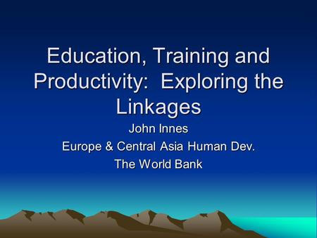 Education, Training and Productivity: Exploring the Linkages John Innes Europe & Central Asia Human Dev. The World Bank.