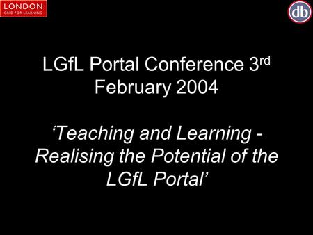LGfL Portal Conference 3 rd February 2004 'Teaching and Learning - Realising the Potential of the LGfL Portal'