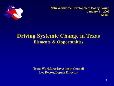 1 Driving Systemic Change in Texas Elements & Opportunities Texas Workforce Investment Council Lee Rector, Deputy Director NGA Workforce Development Policy.