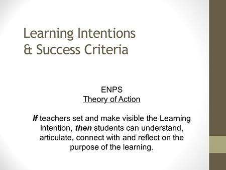 Learning Intentions & Success Criteria ENPS Theory of Action If teachers set and make visible the Learning Intention, then students can understand, articulate,