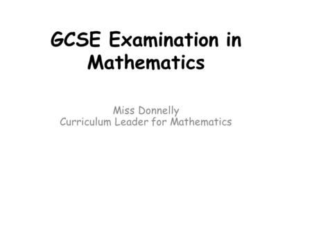 GCSE Examination in Mathematics Miss Donnelly Curriculum Leader for Mathematics.