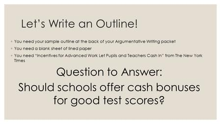 Let's Write an Outline! ◦ You need your sample outline at the back of your Argumentative Writing packet ◦ You need a blank sheet of lined paper ◦ You need.