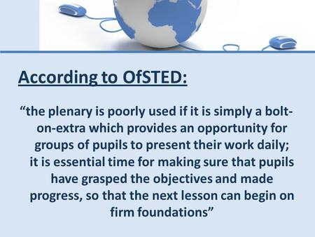 "According to OfSTED: ""the plenary is poorly used if it is simply a bolt-on-extra which provides an opportunity for groups of pupils to present their work."