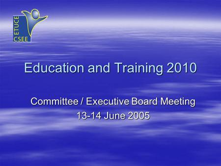 Education and Training 2010 Committee / Executive Board Meeting 13-14 June 2005.