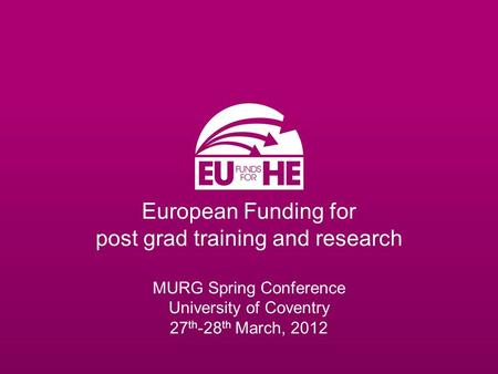 European Funding for post grad training and research MURG Spring Conference University of Coventry 27 th -28 th March, 2012.