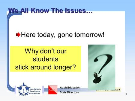 Adult Education State Directors 11 We All Know The Issues… Here today, gone tomorrow! Why don't our students stick around longer?