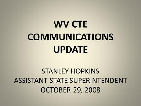 WV CTE COMMUNICATIONS UPDATE STANLEY HOPKINS ASSISTANT STATE SUPERINTENDENT OCTOBER 29, 2008.