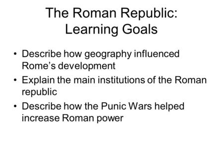 The Roman Republic: Learning Goals Describe how geography influenced Rome's development Explain the main institutions of the Roman republic Describe how.