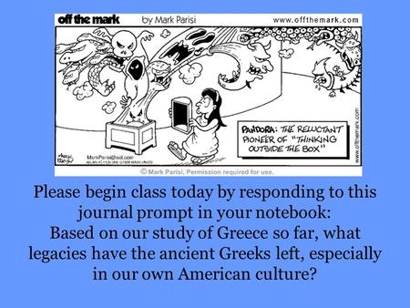 Please begin class today by responding to this journal prompt in your notebook: Based on our study of Greece so far, what legacies have the ancient Greeks.