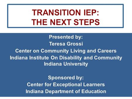 Presented by: Teresa Grossi Center on Community Living and Careers Indiana Institute On Disability and Community Indiana University Sponsored by: Center.