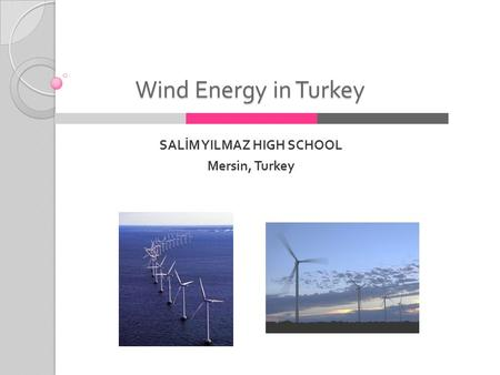 Wind Energy in Turkey SALİM YILMAZ HIGH SCHOOL Mersin, Turkey.