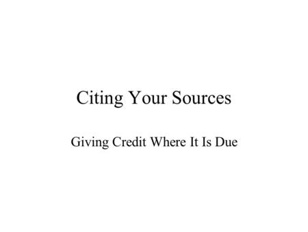 Citing Your Sources Giving Credit Where It Is Due.