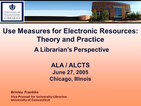 Use Measures for Electronic Resources: Theory and Practice A Librarian's Perspective ALA / ALCTS June 27, 2005 Chicago, Illinois Brinley Franklin Vice.