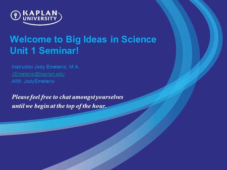 Welcome to Big Ideas in Science Unit 1 Seminar! Instructor Jody Emeterio, M.A. AIM: JodyEmeterio Please feel free to chat amongst.