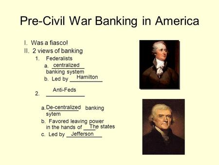 Pre-Civil War Banking in America I. Was a fiasco! II. 2 views of banking 1.Federalists a. ___________ banking system b. Led by ___________ 2._____________.