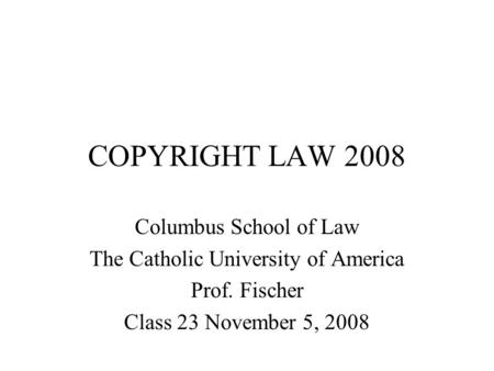 COPYRIGHT LAW 2008 Columbus School of Law The Catholic University of America Prof. Fischer Class 23 November 5, 2008.